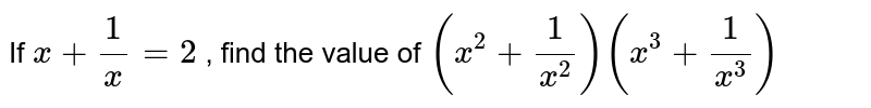 If ` x +(1)/(x) =2`  , find  the value  of ` (x^2 +(1)/(x^2))(x^3 +(1)/(x^3))`