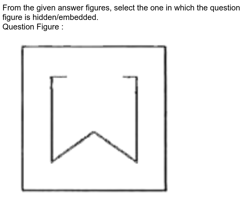 """From the given answer figures, select the one in which the question figure is hidden/embedded.  <br> Question Figure : <br> <img src=""""https://d10lpgp6xz60nq.cloudfront.net/physics_images/KRN_SSC_CGL_QB_SET_41_E01_022_Q01.png"""" width=""""80%"""">"""