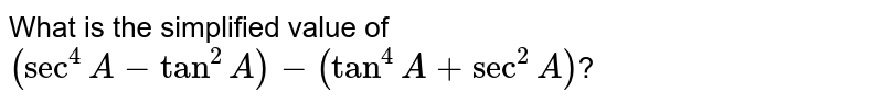 What is the simplified value of `(sec^(4)A-tan^(2)A)-(tan^(4)A+sec^(2)A)`?