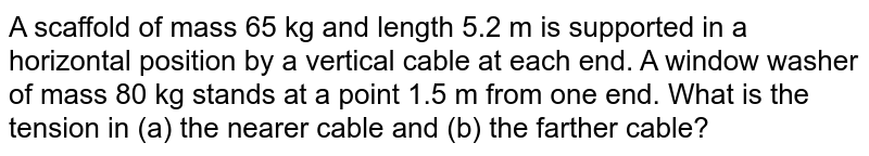A scaffold of mass 65 kg and length 5.2 m is supported in a horizontal position by a vertical cable at each end. A window washer of mass 80 kg stands at a point 1.5 m from one end. What is the tension in (a) the nearer cable and (b) the farther cable?