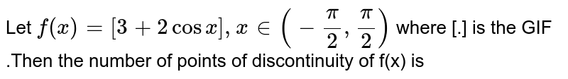 Let `f(x)=[3+2cos x],x in(-(pi)/(2),(pi)/(2))` where [.] is the GIF .Then the number of points of discontinuity of f(x) is
