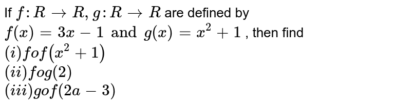 If `f:RrarrR,g:RrarrR` are defined by `f(x)=3x-1 and g(x)=x^(2)+1` , then find <br>`(i) fof(x^(2)+1)`<br> `(ii) fog(2) `<br>`(iii) gof(2a-3)`