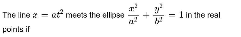 The line `x=at^(2)` meets the ellipse `(x^(2))/(a^(2))+(y^(2))/(b^(2))=1` in the real points if