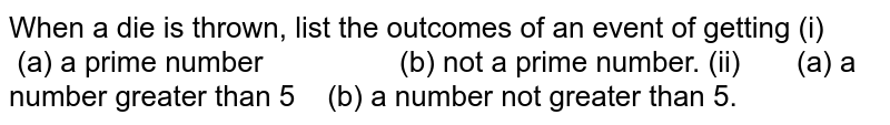 When a die is thrown, list the outcomes of an event   of getting (i)   (a) a prime number (b) not a prime number. (ii)   (a) a number greater than 5 (b) a number not greater than 5.  6. Find the probabilities of events given in question 2 .