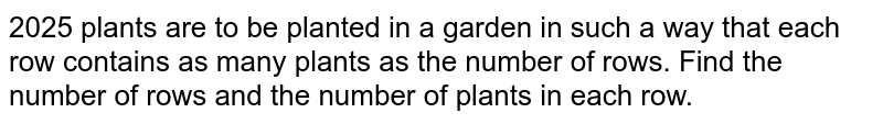 2025 plants are to be planted in a garden in such a   way that each row contains as many plants as the number of rows. Find the   number of rows and the number of plants in each row.