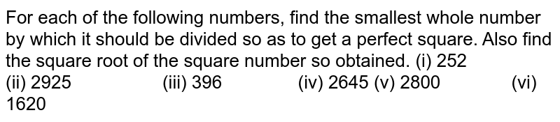 For each of the following numbers, find the smallest   whole number by which it should be divided so as to get a perfect square.   Also find the square root of the square number so obtained. (i) 252 (ii) 2925 (iii) 396 (iv) 2645 (v) 2800 (vi) 1620