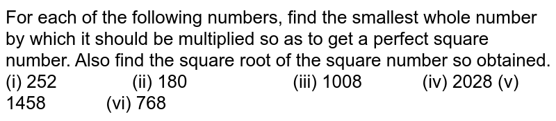 For each of the following numbers, find the smallest   whole number by which it should be multiplied so as to get a perfect square number.   Also find the square root of the square number so obtained. (i) 252 (ii) 180 (iii) 1008 (iv) 2028 (v) 1458 (vi) 768
