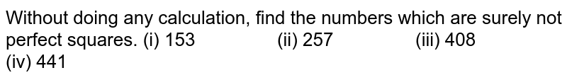 Without doing any calculation, find the numbers   which are surely not perfect squares. (i) 153 (ii) 257 (iii) 408 (iv) 441