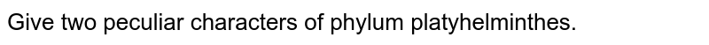 Give two peculiar characters of phylum platyhelminthes.