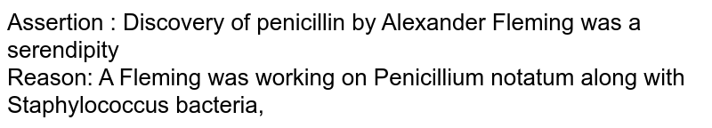 Assertion : Discovery of penicillin by Alexander Fleming was a serendipity <br> Reason: A Fleming was working on Penicillium notatum along with Staphylococcus bacteria,