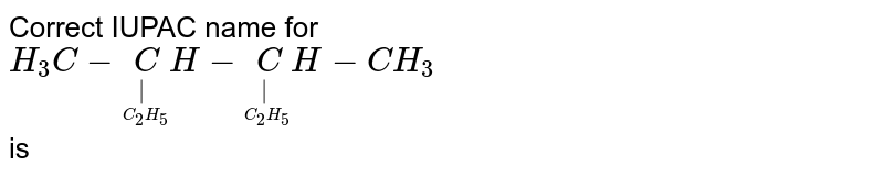 Correct IUPAC name for <br> `H_3 C - underset(underset(C_2 H_5) )CH - underset(underset(C_2 H_5) ) CH - CH_3` <br> is