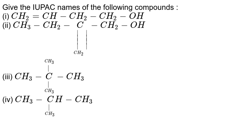 Give the IUPAC names of the following compounds : <br> (i) `CH_2 = CH - CH_2 - CH_2 - OH` <br> (ii) `CH_3 - CH_2 - underset(underset(CH_2)||)C - CH_2 - OH` <br> (iii) `CH_3 - underset(underset(CH_3)|)overset(overset(CH_3)|) C - CH_3` <br> (iv) `CH_3 - underset(underset(CH_3)|)CH - CH_3`