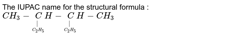 The IUPAC name for the structural formula : <br> `CH_3 - underset(underset(C_2 H_5) )CH - underset(underset(C_2 H_5) )CH - CH_3`