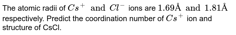 The atomic radii of `Cs^(+) and Cl^(-)` ions are `1.69 Å and 1.81 Å` respectively. Predict the coordination number of `Cs^(+)` ion and structure of CsCl.