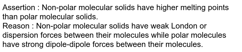 Assertion : Non-polar molecular solids have higher melting points than polar molecular solids. <br> Reason : Non-polar molecular solids have weak London or dispersion forces between their molecules while polar molecules have strong dipole-dipole forces between their molecules.