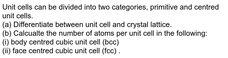 Unit cells can be divided into two categories, primitive and centred unit cells. <br> (a) Differentiate between unit cell and crystal lattice. <br> (b) Calcualte the number of atoms per unit cell in the following: <br> (i) body centred cubic unit cell (bcc) <br> (ii) face centred cubic unit cell (fcc) .