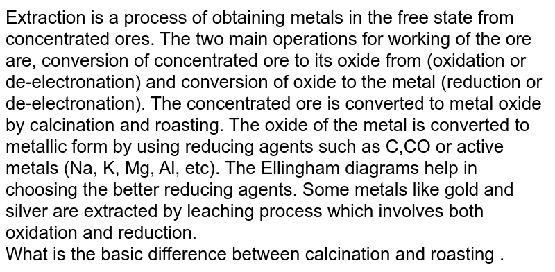 Extraction is a process of obtaining metals in the free state from concentrated ores. The two main operations for working of the ore are, conversion of concentrated ore to its oxide from (oxidation or de-electronation) and conversion of oxide to the metal (reduction or de-electronation). The concentrated ore is converted to metal oxide by calcination and roasting. The oxide of the metal is converted to metallic form by using reducing agents such as C,CO or active metals (Na, K, Mg, Al, etc). The Ellingham diagrams help in choosing the better reducing agents. Some metals like gold and silver are extracted by leaching process which involves both oxidation and reduction. <br> What is the basic difference between calcination and roasting .