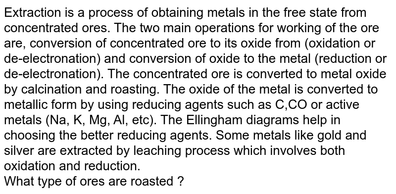 Extraction is a process of obtaining metals in the free state from concentrated ores. The two main operations for working of the ore are, conversion of concentrated ore to its oxide from (oxidation or de-electronation) and conversion of oxide to the metal (reduction or de-electronation). The concentrated ore is converted to metal oxide by calcination and roasting. The oxide of the metal is converted to metallic form by using reducing agents such as C,CO or active metals (Na, K, Mg, Al, etc). The Ellingham diagrams help in choosing the better reducing agents. Some metals like gold and silver are extracted by leaching process which involves both oxidation and reduction. <br> What type of ores are roasted ?