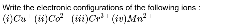 Write the electronic configurations of the following ions :  <br>   ` (i) Cu^(+) (ii) Co^(2+) (iii) Cr^(3+) (iv) Mn^(2+)`