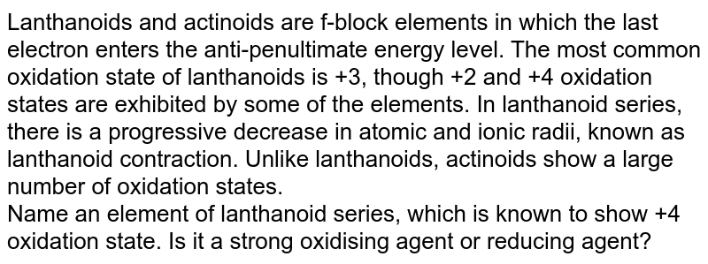 Lanthanoids and actinoids are f-block elements in which the last electron enters the anti-penultimate energy level. The most common oxidation state of lanthanoids is +3, though +2 and +4 oxidation states are exhibited by some of the elements. In lanthanoid series, there is a progressive decrease in atomic and ionic radii, known as lanthanoid contraction. Unlike lanthanoids, actinoids show a large number of oxidation states.  <br>  Name an element of lanthanoid series, which is known to show +4 oxidation state. Is it a strong oxidising agent or reducing agent?