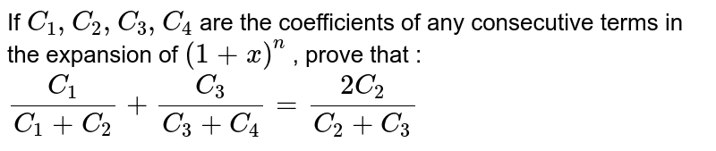 If `C_1, C_2 , C_3 , C_4` are the coefficients of any consecutive terms in the expansion of `(1+x)^n` , prove that :  <br> `(C_1)/(C_1+C_2) + (C_3)/(C_3+C_4)  = (2C_2)/(C_2 + C_3) `