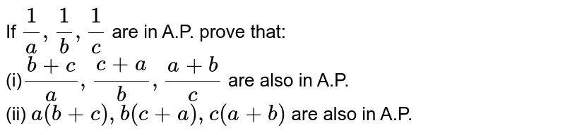 If `1/a,1/b,1/c` are in A.P. prove that: <br> (i)`(b+c)/a,(c+a)/b,(a+b)/c` are also in A.P. <br> (ii) `a(b+c),b(c+a),c(a+b)` are also in A.P.