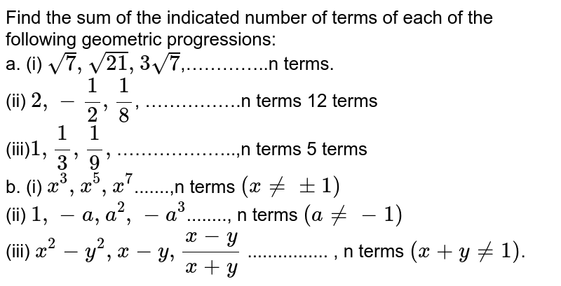 Find the sum of the indicated number of terms of each of the following geometric progressions: <br> a. (i) `sqrt(7),sqrt(21),3sqrt(7)`,…………..n terms. <br> (ii) `2,-1/2,1/8`, …………….n terms 12 terms  <br> (iii)`1,1/3,1/9,`………………..,n terms 5 terms <br> b. (i) `x^(3),x^(5),x^(7)`.......,n terms `(x!= +-1)` <br> (ii) `1,-a,a^(2),-a^(3)`........,  n terms `(a!= -1)` <br> (iii) `x^(2)-y^(2),x-y,(x-y)/(x+y)` ................ ,  n terms `(x+y!=1)`.