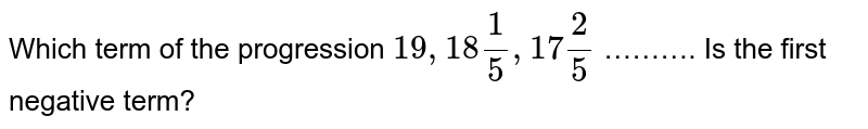 Which term of the progression `19, 18 1/5, 17 2/5` ………. Is the first negative term?