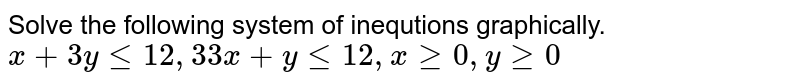 Solve the following  system  of inequtions graphically.  <br> `x   + 3y le  12, 3 3x + y le  12 , x ge  0 , y ge  0`