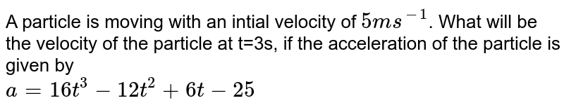 A particle is moving with an intial velocity of `5ms^(-1)`. What will be the velocity of the particle at t=3s, if the acceleration of the particle is given by <br> `a=16t^(3)-12t^(2)+6t-25`