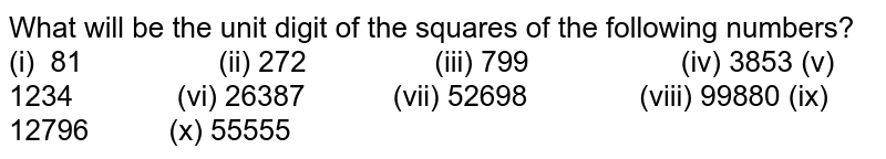 What will be the unit digit of the squares of the   following numbers? (i) 81 (ii) 272 (iii) 799 (iv) 3853 (v) 1234 (vi) 26387 (vii) 52698 (viii) 99880 (ix) 12796 (x) 55555