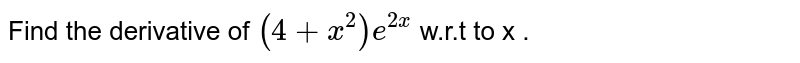 Find the derivative of `(4+x^(2))e^(2x)` w.r.t to x .