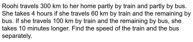 Roohi travels 300 km to her home partly by train and partly by bus. She takes 4 hours if she travels 60 km by train and the remaining by bus. If she travels 100 km by train and the remaining by bus, she takes 10 minutes longer. Find the speed of the train and the bus separately.