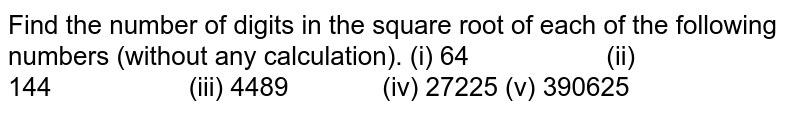 Find the number of digits in the square root of each   of the following numbers (without any calculation). (i) 64 (ii) 144 (iii) 4489 (iv) 27225 (v) 390625