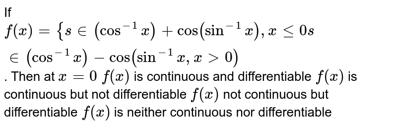 If `f(x)={s in(cos^(-1)x)+cos(sin^(-1)x),xlt=0s in(cos^(-1)x)-cos(sin^(-1)x ,x >0)` . Then at `x=0`  `f(x)` is continuous   and differentiable `f(x)` is continuous   but not differentiable `f(x)` not continuous   but differentiable `f(x)` is neither   continuous nor differentiable