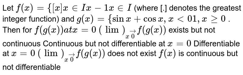 Let `f(x)={[x]x in  I x-1x in  I` (where [.] denotes the greatest integer function) and `g(x)={sinx+cosx ,x<0 1,xgeq0` . Then for `f(g(x))a tx=0`  `(lim)_(xvec0)f(g(x))` exists but not   continuous Continuous but not differentiable at `x=0`  Differentiable at `x=0`  `(lim)_(xvec0)f(g(x))` does not exist `f(x)` is continuous   but not differentiable