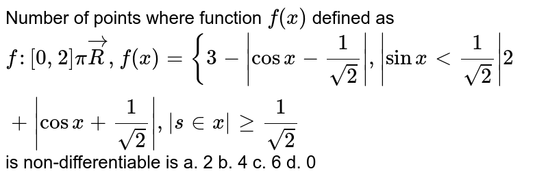 Number of points where function `f(x)` defined as `f:[0,2]pivecR ,f(x)={3-|cos x-1/(sqrt(2))|,|sinx<1/(sqrt(2))|2+|cos x+1/(sqrt(2))|,|s in x|geq1/(sqrt(2))` is non-differentiable is a. 2   b. 4 c. 6 d. 0