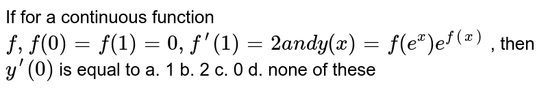 If for a continuous function `f,f(0)=f(1)=0,f^(prime)(1)=2a n dy(x)=f(e^x)e^(f(x))` , then `y^(prime)(0)` is equal to a. 1   b. 2 c. 0 d. none of these