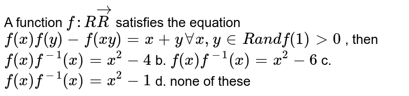 A function `f: RvecR` satisfies the equation `f(x)f(y)-f(x y)=x+yAAx ,y in  Ra n df(1)>0` , then `f(x)f^(-1)(x)=x^2-4` b. `f(x)f^(-1)(x)=x^2-6`  c. `f(x)f^(-1)(x)=x^2-1` d.`` none of these