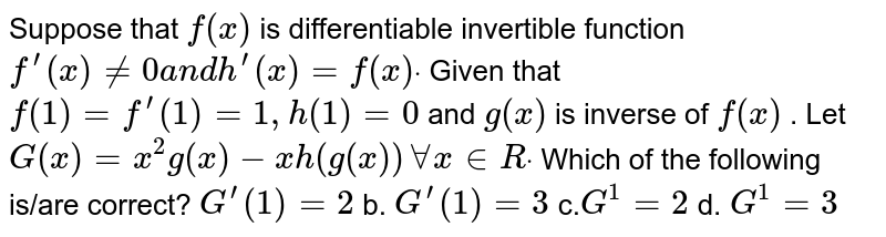 Suppose that `f(x)` is   differentiable invertible function `f^(prime)(x)!=0a n dh^(prime)(x)=f(x)dot` Given that `f(1)=f^(prime)(1)=1,h(1)=0` and `g(x)` is inverse of `f(x)` . Let `G(x)=x^2g(x)-x h(g(x))AAx in  Rdot` Which of the following is/are correct? `G^(prime)(1)=2` b. `G^(prime)(1)=3`  c.`G^(1)=2` d. `G^(1)=3`
