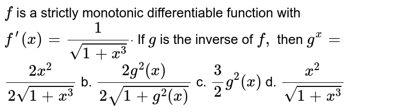 `f` is a strictly monotonic differentiable function with `f^(prime)(x)=1/(sqrt(1+x^3))dot` If `g` is the inverse of `f,` then `g^(x)=`  a.`(2x^2)/(2sqrt(1+x^3))` b. `(2g^2(x))/(2sqrt(1+g^2(x)))` c. `3/2g^2(x)` d. `(x^2)/(sqrt(1+x^3))`