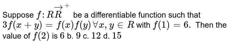 Suppose `f: RvecR^+` be a differentiable function such that `3f(x+y)=f(x)f(y)AAx ,y in  R` with `f(1)=6.` Then the value of `f(2)` is `6` b. `9` c. `12` d. `15`