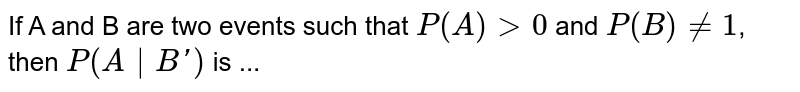 If  A and B are two events such that `P(A)>0` and `P(B)!=1`, then `P(A B')` is ...