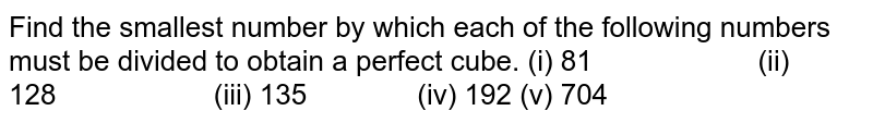 Find the smallest number by which each of the   following numbers must be divided to obtain a perfect cube. (i) 81 (ii) 128 (iii) 135 (iv) 192 (v) 704
