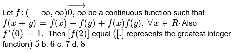 Let `f:(-oo,oo)vec[0,oo)` be a continuous function such that `f(x+y)=f(x)+f(y)+f(x)f(y),AAx in  Rdot` Also `f'(0)=1.` Then `[f(2)]` equal `([dot]` represents the greatest integer function`)`  `5` b. `6` c. `7` d. `8`
