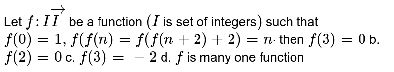 Let `f: IvecI` be a function `(I` is set of integers`)` such that `f(0)=1,f(f(n)=f(f(n+2)+2)=ndot` then `f(3)=0` b. `f(2)=0`  c. `f(3)=-2` d. `f` is many one function
