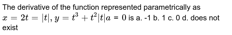 The derivative of the function represented   parametrically as `x=2t= t ,y=t^3+t^2 t a tt=0` is a. -1   b. 1 c. 0 d. does not exist