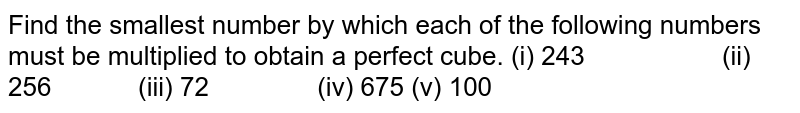 Find the smallest number by which each of the   following numbers must be multiplied to obtain a perfect cube. (i) 243 (ii) 256 (iii) 72 (iv) 675 (v) 100