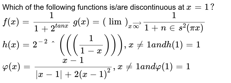 Which of the following functions is/are discontinuous   at `x=1?`   `f(x)=1/(1+2^(t a n x))`   `g(x)=(lim)_(xvecoo)1/(1+n in s^2(pix))`   `h(x)=2^-2^(((1/(1-x)))),x!=1a n dh(1)=1`   `varphi(x)=(x-1)/(|x-1|+2(x-1)^2),x!=1a n dvarphi(1)=1`