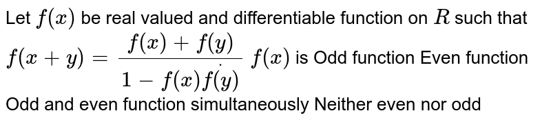Let `f(x)` be real valued and differentiable function on `R` such that `f(x+y)=(f(x)+f(y))/(1-f(x)dotf(y))`   `f(x)` is Odd function Even function Odd and even function simultaneously Neither even nor odd